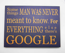 Somethings man was never meant to know. For everything else there is Google