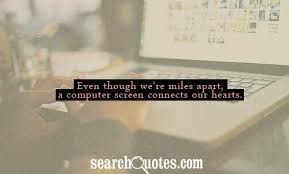 Even though we're miles apart, a computer screen connects our hearts.